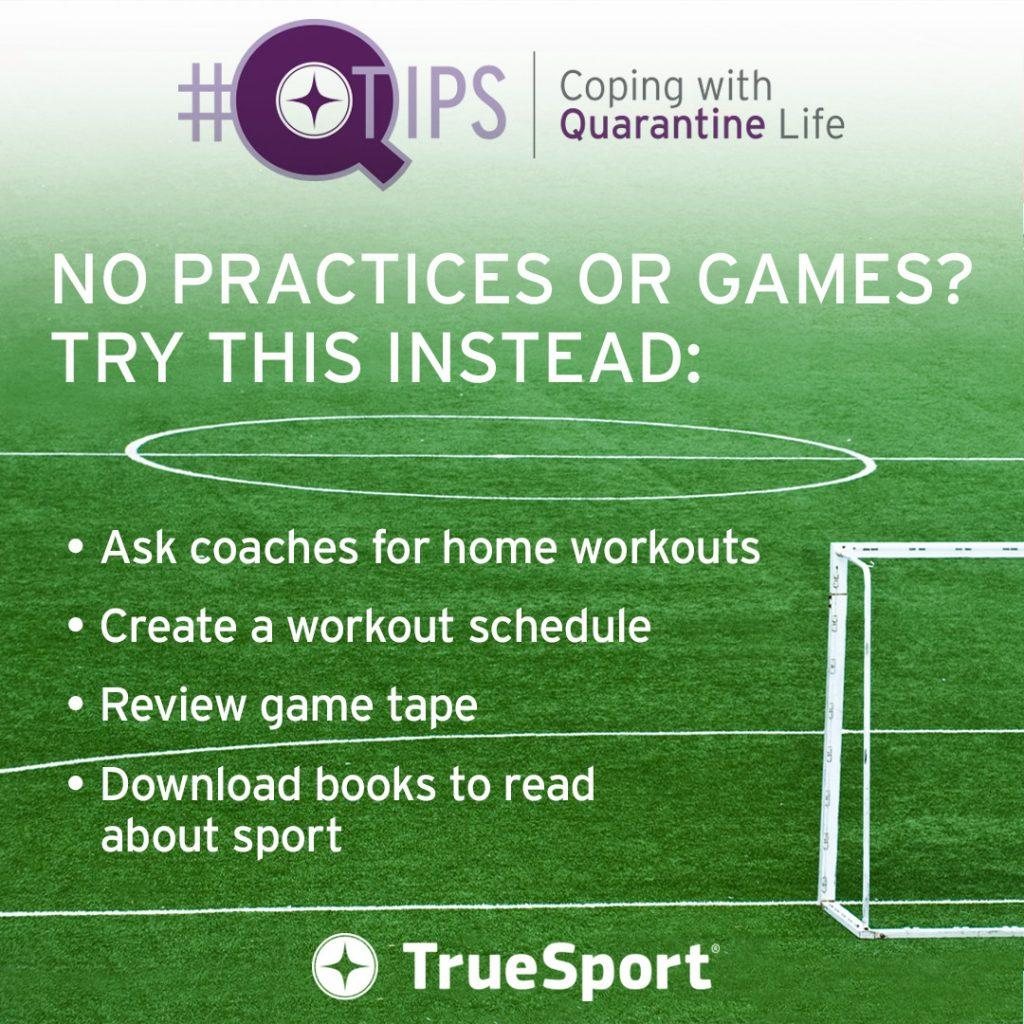Q Tips: No practices or games? Try this instead: ask coaches for home workouts, create a workout schedule, review game tape, and download books to read about sport.