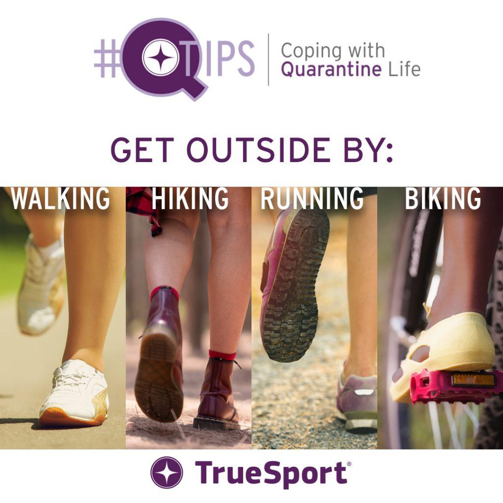 Q Tips: Get outside by walking, hiking, running, biking.