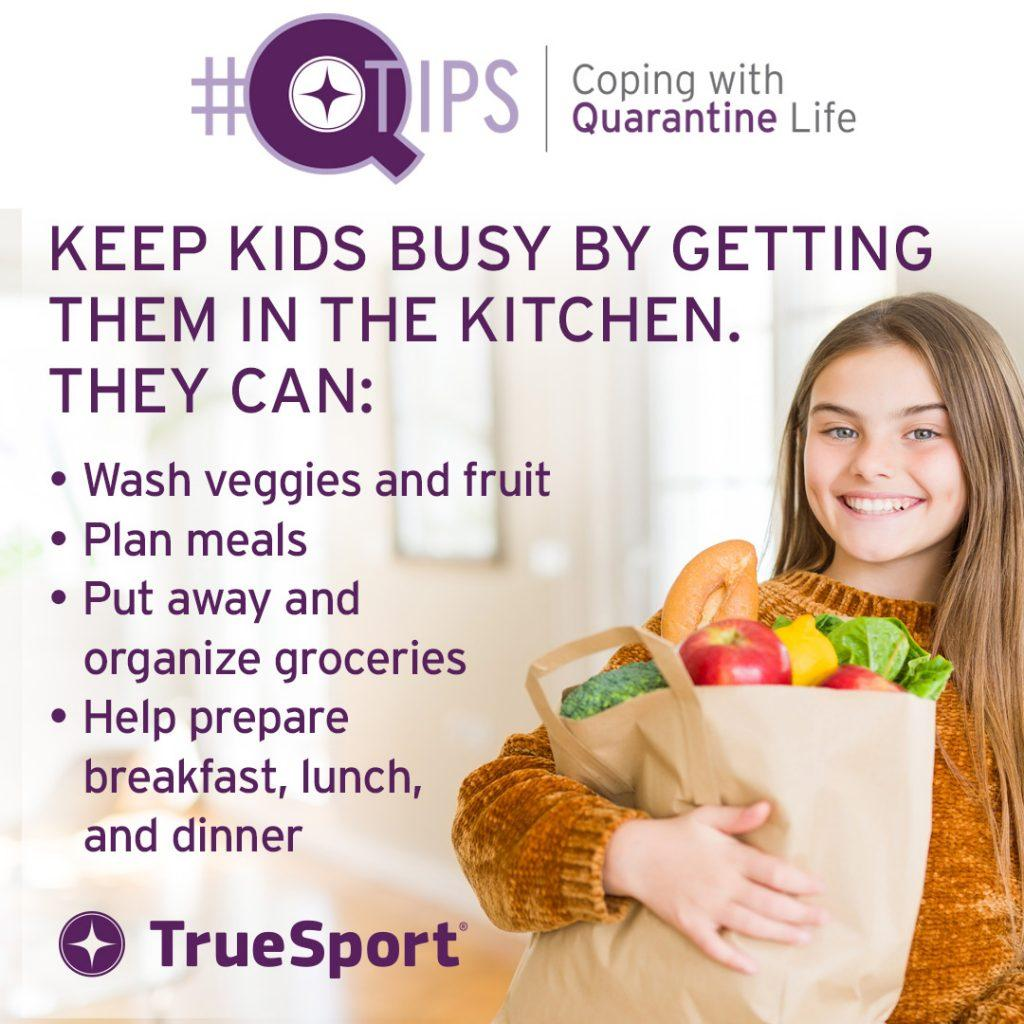 Q Tips: Keep kids busy by getting them in the kitchen. They can wash veggies and fruit, plan meals, put away and organize groceries, and help prepare breakfast, lunch, and dinner.